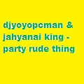 djyoyopcman & jahyanai king - party rude thing volume 1