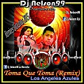 Toma Que Toma (Remix) - Dj Nelson99 Ft. Los Angeles Azules