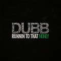 DUBB- RUNNIN TO THAT MONEY