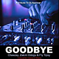 Goodbye (Dj Spencer)_Cheezay Weezay, Zakim Odogu & Fly Tipsy